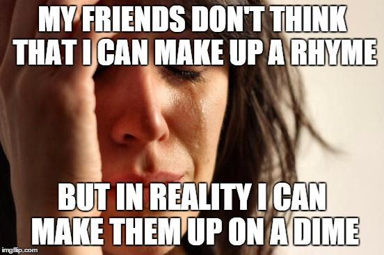 MY FRIENDS DON'T THINK THAT I CAN MAKE UP A RHYME BUT IN REALITY I CAN MAKE THEM UP ON A DIME | image tagged in memes,first world problems | made w/ Imgflip meme maker
