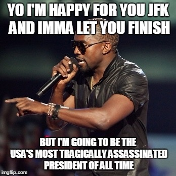 YO I'M HAPPY FOR YOU JFK AND IMMA LET YOU FINISH BUT I'M GOING TO BE THE USA'S MOST TRAGICALLY ASSASSINATED PRESIDENT OF ALL TIME | made w/ Imgflip meme maker