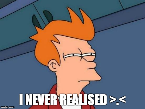 I NEVER REALISED >.< | image tagged in memes,futurama fry | made w/ Imgflip meme maker