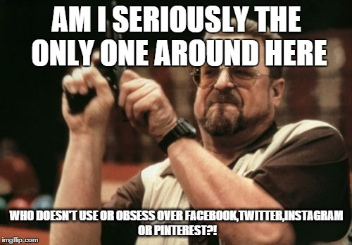Am I The Only One Around Here Meme | AM I SERIOUSLY THE ONLY ONE AROUND HERE WHO DOESN'T USE OR OBSESS OVER FACEBOOK,TWITTER,INSTAGRAM OR PINTEREST?! | image tagged in memes,am i the only one around here | made w/ Imgflip meme maker