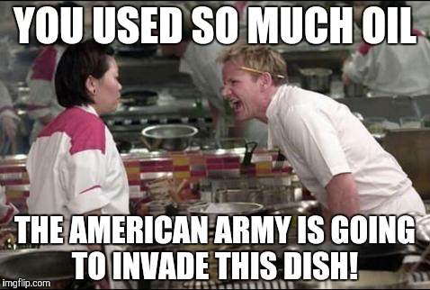 Angry Chef Gordon Ramsay Meme | YOU USED SO MUCH OIL THE AMERICAN ARMY IS GOING TO INVADE THIS DISH! | image tagged in memes,angry chef gordon ramsay | made w/ Imgflip meme maker