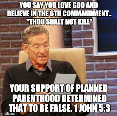 "Maury Lie Detector Meme | YOU SAY YOU LOVE GOD AND BELIEVE IN THE 6TH COMMANDMENT.. ""THOU SHALT NOT KILL"" YOUR SUPPORT OF PLANNED PARENTHOOD DETERMINED THAT TO BE FAL 