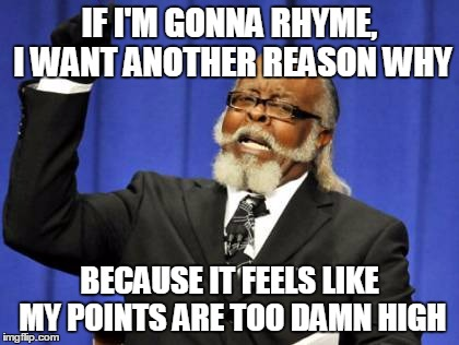 Too Damn High Meme | IF I'M GONNA RHYME, I WANT ANOTHER REASON WHY BECAUSE IT FEELS LIKE MY POINTS ARE TOO DAMN HIGH | image tagged in memes,too damn high | made w/ Imgflip meme maker