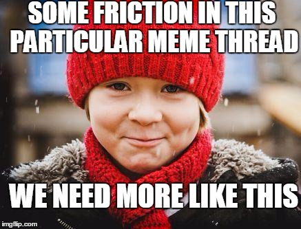smirk | SOME FRICTION IN THIS PARTICULAR MEME THREAD WE NEED MORE LIKE THIS | image tagged in smirk | made w/ Imgflip meme maker