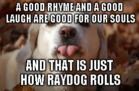Dog Sticking Tongue Out | A GOOD RHYME AND A GOOD LAUGH ARE GOOD FOR OUR SOULS AND THAT IS JUST HOW RAYDOG ROLLS | image tagged in dog sticking tongue out | made w/ Imgflip meme maker