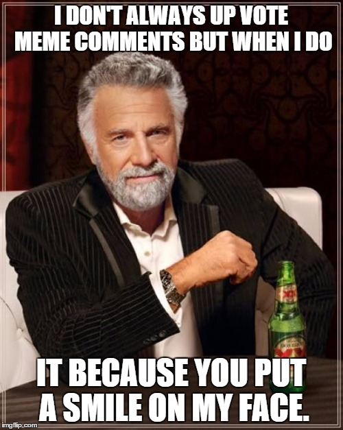 The Most Interesting Man In The World Meme | I DON'T ALWAYS UP VOTE MEME COMMENTS BUT WHEN I DO IT BECAUSE YOU PUT A SMILE ON MY FACE. | image tagged in memes,the most interesting man in the world | made w/ Imgflip meme maker