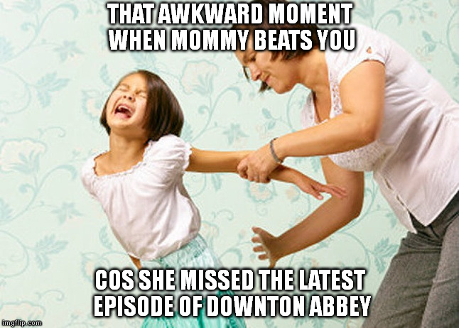The Downton Abbey Syndrome | THAT AWKWARD MOMENT WHEN MOMMY BEATS YOU COS SHE MISSED THE LATEST EPISODE OF DOWNTON ABBEY | image tagged in spanking,tv show,downton abbey,mother,daughter,mother daughter talk | made w/ Imgflip meme maker