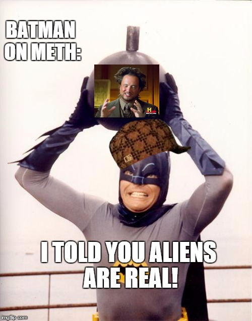 batman bomb | I TOLD YOU ALIENS ARE REAL! BATMAN ON METH: | image tagged in batman bomb,scumbag | made w/ Imgflip meme maker