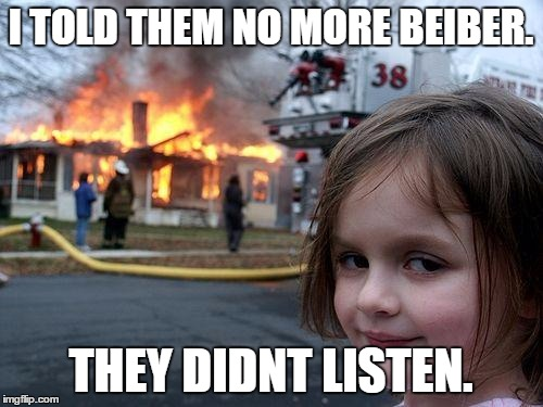 Disaster Girl Meme | I TOLD THEM NO MORE BEIBER. THEY DIDNT LISTEN. | image tagged in memes,disaster girl | made w/ Imgflip meme maker
