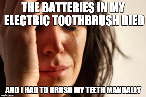 First World Problems Meme | THE BATTERIES IN MY ELECTRIC TOOTHBRUSH DIED AND I HAD TO BRUSH MY TEETH MANUALLY | image tagged in memes,first world problems,AdviceAnimals | made w/ Imgflip meme maker