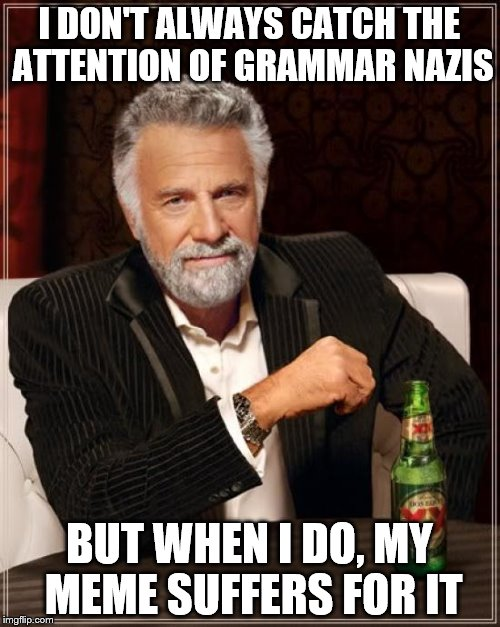 I DON'T ALWAYS CATCH THE ATTENTION OF GRAMMAR NAZIS BUT WHEN I DO, MY MEME SUFFERS FOR IT | image tagged in memes,the most interesting man in the world | made w/ Imgflip meme maker