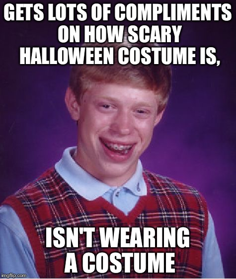 Bad Luck Brian Meme | GETS LOTS OF COMPLIMENTS ON HOW SCARY HALLOWEEN COSTUME IS, ISN'T WEARING A COSTUME | image tagged in memes,bad luck brian | made w/ Imgflip meme maker