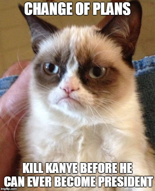 Grumpy Cat Meme | CHANGE OF PLANS KILL KANYE BEFORE HE CAN EVER BECOME PRESIDENT | image tagged in memes,grumpy cat | made w/ Imgflip meme maker