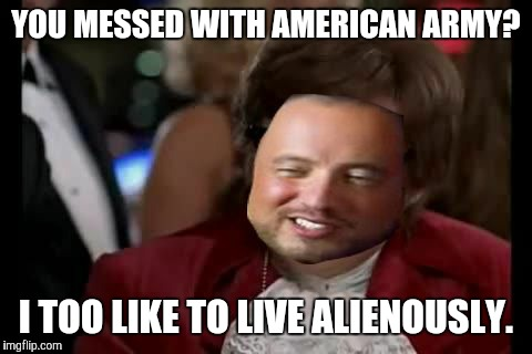 YOU MESSED WITH AMERICAN ARMY? I TOO LIKE TO LIVE ALIENOUSLY. | made w/ Imgflip meme maker