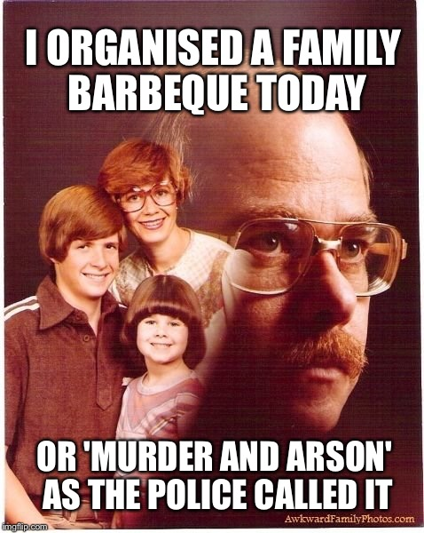 Vengeance Dad | I ORGANISED A FAMILY BARBEQUE TODAY OR 'MURDER AND ARSON' AS THE POLICE CALLED IT | image tagged in memes,vengeance dad,murder,bbq,arson,funny | made w/ Imgflip meme maker