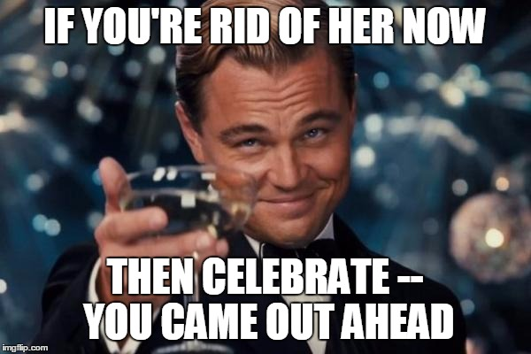 Leonardo Dicaprio Cheers Meme | IF YOU'RE RID OF HER NOW THEN CELEBRATE -- YOU CAME OUT AHEAD | image tagged in memes,leonardo dicaprio cheers | made w/ Imgflip meme maker