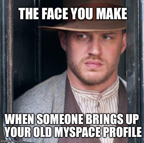 Tom Hardy  | THE FACE YOU MAKE WHEN SOMEONE BRINGS UP YOUR OLD MYSPACE PROFILE | image tagged in memes,tom hardy,myspace,funny,shut up,that face you make when | made w/ Imgflip meme maker