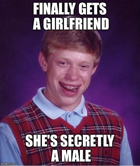 Bad Luck Brian Meme | FINALLY GETS A GIRLFRIEND SHE'S SECRETLY A MALE | image tagged in memes,bad luck brian | made w/ Imgflip meme maker