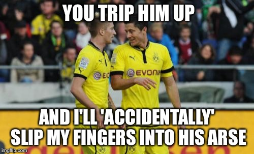 Lewandowski E Reus | YOU TRIP HIM UP AND I'LL 'ACCIDENTALLY' SLIP MY FINGERS INTO HIS ARSE | image tagged in memes,lewandowski e reus,hilarious,gross,funny,ass | made w/ Imgflip meme maker