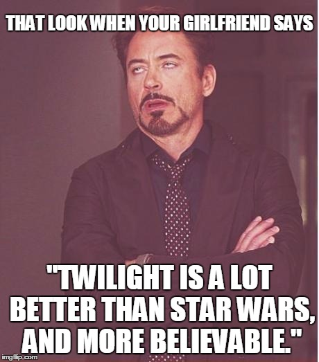 "Face You Make Robert Downey Jr Meme | THAT LOOK WHEN YOUR GIRLFRIEND SAYS ""TWILIGHT IS A LOT BETTER THAN STAR WARS, AND MORE BELIEVABLE."" 