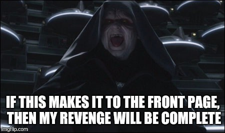IF THIS MAKES IT TO THE FRONT PAGE, THEN MY REVENGE WILL BE COMPLETE | made w/ Imgflip meme maker