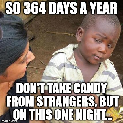 Stranger Danger - The Halloween Loophole | SO 364 DAYS A YEAR DON'T TAKE CANDY FROM STRANGERS, BUT ON THIS ONE NIGHT... | image tagged in memes,third world skeptical kid,halloween | made w/ Imgflip meme maker