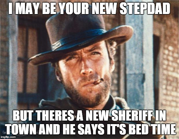Clint Eastwood | I MAY BE YOUR NEW STEPDAD BUT THERES A NEW SHERIFF IN TOWN AND HE SAYS IT'S BED TIME | image tagged in clint eastwood | made w/ Imgflip meme maker