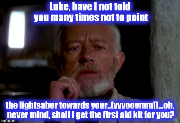 Some shall learn the hard way......do let them, please! | Luke, have I not told you many times not to point the lightsaber towards your..(vvvooomm!)...oh, never mind, shall I get the first aid kit f | image tagged in obi wan,star wars,funny memes,funny meme,memes,meme | made w/ Imgflip meme maker