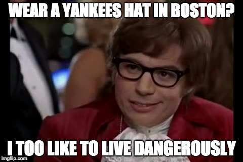 Also bring a taser | WEAR A YANKEES HAT IN BOSTON? I TOO LIKE TO LIVE DANGEROUSLY | image tagged in memes,i too like to live dangerously,yankees,red sox,mlb,funny memes | made w/ Imgflip meme maker