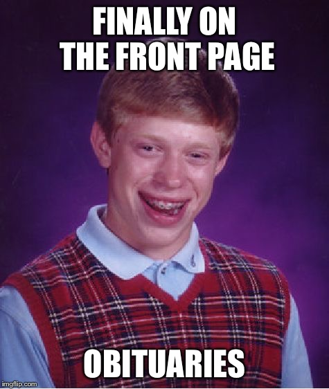 Bad Luck Brian Meme | FINALLY ON THE FRONT PAGE OBITUARIES | image tagged in memes,bad luck brian | made w/ Imgflip meme maker