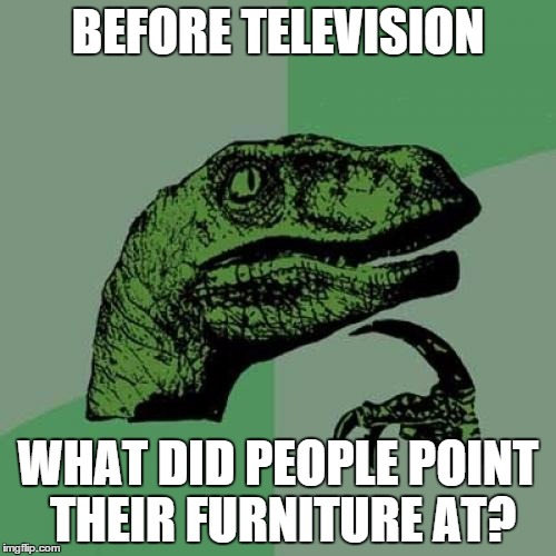 Philosoraptor Meme | BEFORE TELEVISION WHAT DID PEOPLE POINT THEIR FURNITURE AT? | image tagged in memes,philosoraptor | made w/ Imgflip meme maker