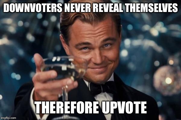Leonardo Dicaprio Cheers Meme | DOWNVOTERS NEVER REVEAL THEMSELVES THEREFORE UPVOTE | image tagged in memes,leonardo dicaprio cheers | made w/ Imgflip meme maker