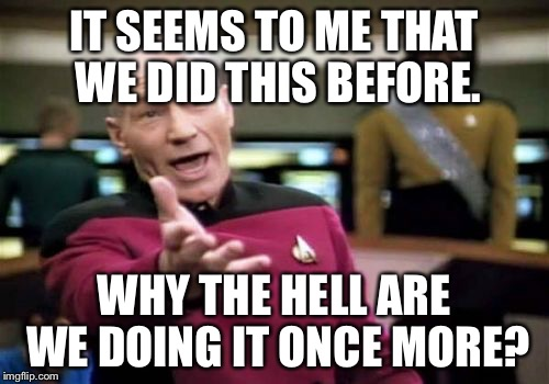 IT SEEMS TO ME THAT WE DID THIS BEFORE. WHY THE HELL ARE WE DOING IT ONCE MORE? | image tagged in memes,picard wtf | made w/ Imgflip meme maker