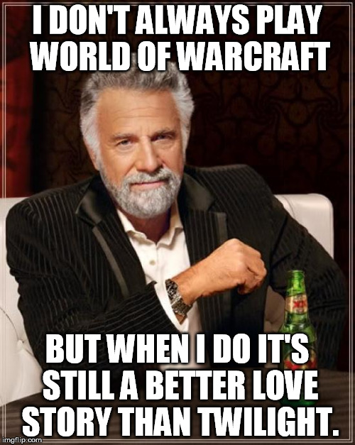 The Most Interesting Man In The World Meme | I DON'T ALWAYS PLAY WORLD OF WARCRAFT BUT WHEN I DO IT'S STILL A BETTER LOVE STORY THAN TWILIGHT. | image tagged in memes,the most interesting man in the world | made w/ Imgflip meme maker