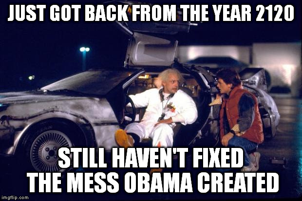 Back to the future | JUST GOT BACK FROM THE YEAR 2120 STILL HAVEN'T FIXED THE MESS OBAMA CREATED | image tagged in back to the future | made w/ Imgflip meme maker