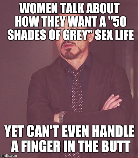 "Face You Make Robert Downey Jr Meme | WOMEN TALK ABOUT HOW THEY WANT A ""50 SHADES OF GREY"" SEX LIFE YET CAN'T EVEN HANDLE A FINGER IN THE BUTT 