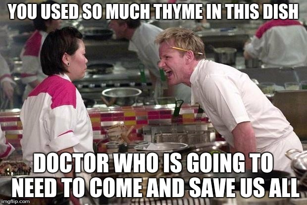 Gordon Ramsey | YOU USED SO MUCH THYME IN THIS DISH DOCTOR WHO IS GOING TO NEED TO COME AND SAVE US ALL | image tagged in gordon ramsey | made w/ Imgflip meme maker