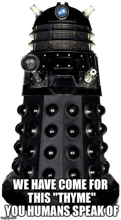 "dalek | WE HAVE COME FOR THIS ""THYME"" YOU HUMANS SPEAK OF 