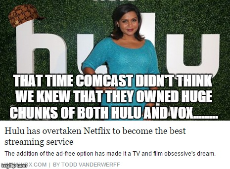 Comcast Idiocy | THAT TIME COMCAST DIDN'T THINK WE KNEW THAT THEY OWNED HUGE CHUNKS OF BOTH HULU AND VOX......... | image tagged in comcast,hulu,vox,not crafty,idiocy | made w/ Imgflip meme maker