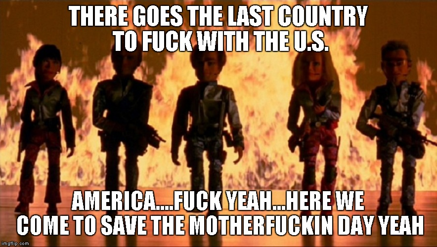 Team America World Police | THERE GOES THE LAST COUNTRY TO F**K WITH THE U.S. AMERICA....F**K YEAH...HERE WE COME TO SAVE THE MOTHERF**KIN DAY YEAH | image tagged in team america world police | made w/ Imgflip meme maker
