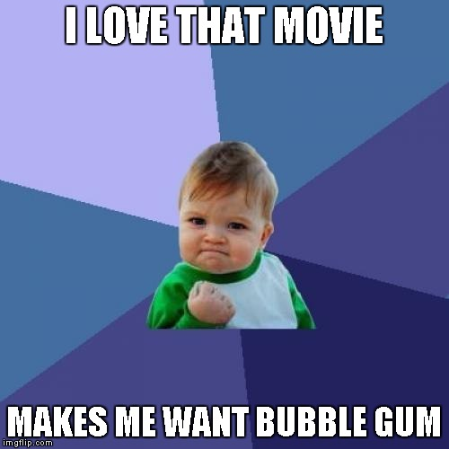 Success Kid Meme | I LOVE THAT MOVIE MAKES ME WANT BUBBLE GUM | image tagged in memes,success kid | made w/ Imgflip meme maker