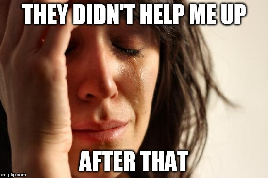 First World Problems Meme | THEY DIDN'T HELP ME UP AFTER THAT | image tagged in memes,first world problems | made w/ Imgflip meme maker