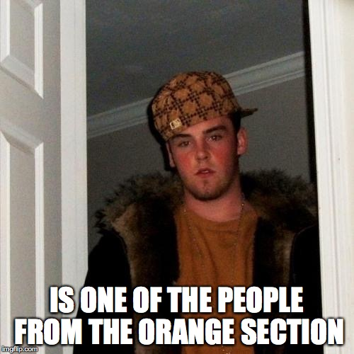Scumbag Steve Meme | IS ONE OF THE PEOPLE FROM THE ORANGE SECTION | image tagged in memes,scumbag steve | made w/ Imgflip meme maker