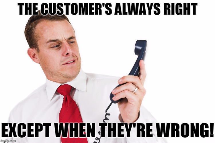 THE CUSTOMER'S ALWAYS RIGHT EXCEPT WHEN THEY'RE WRONG! | made w/ Imgflip meme maker