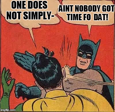 Batman Slapping Robin Meme | ONE DOES NOT SIMPLY- AINT NOBODY GOT TIME FO  DAT! | image tagged in memes,batman slapping robin | made w/ Imgflip meme maker