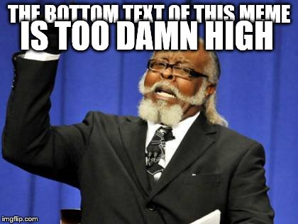 Too damn high | THE BOTTOM TEXT OF THIS MEME IS TOO DAMN HIGH | image tagged in memes,too damn high | made w/ Imgflip meme maker