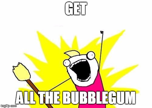 X All The Y Meme | GET ALL THE BUBBLEGUM | image tagged in memes,x all the y | made w/ Imgflip meme maker