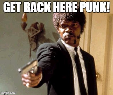 Say That Again I Dare You Meme | GET BACK HERE PUNK! | image tagged in memes,say that again i dare you | made w/ Imgflip meme maker