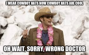 crazy doctor | I WEAR COWBOY HATS NOWCOWBOY HATS ARE COOL OH WAIT, SORRY, WRONG DOCTOR | image tagged in crazy doctor,doctor who,david tennant - tenth doctor who - i don't want to go,cowboy hat,crazy,end of the world | made w/ Imgflip meme maker