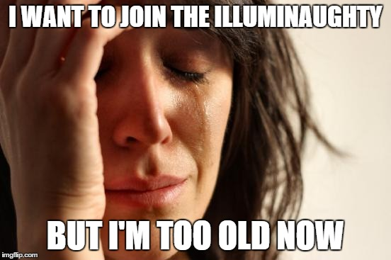 First World Problems Meme | I WANT TO JOIN THE ILLUMINAUGHTY BUT I'M TOO OLD NOW | image tagged in memes,first world problems | made w/ Imgflip meme maker